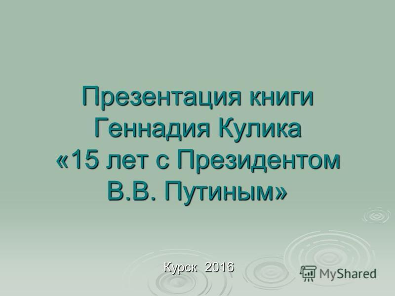Презентация книги Геннадия Кулика «15 лет с Президентом В.В. Путиным» Курск 2016