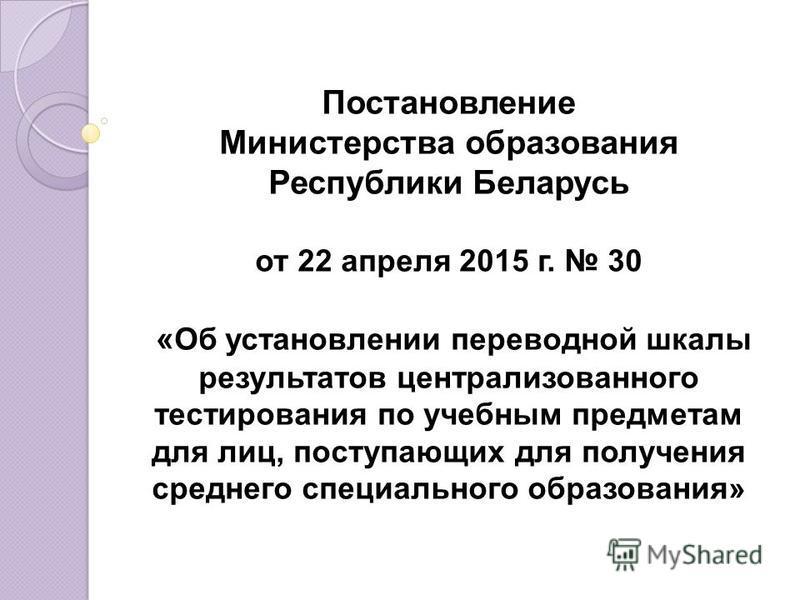 Постановление Министерства образования Республики Беларусь от 22 апреля 2015 г. 30 « Об установлении переводной шкалы результатов централизованного тестирования по учебным предметам для лиц, поступающих для получения среднего специального образования