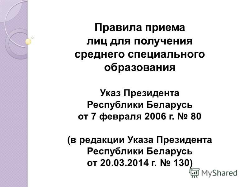 Правила приема лиц для получения среднего специального образования Указ Президента Республики Беларусь от 7 февраля 2006 г. 80 (в редакции Указа Президента Республики Беларусь от 20.03.2014 г. 130)