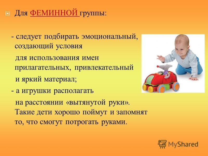 Для ФЕМИННОЙ группы: - следует подбирать эмоциональный, создающий условия для использования имен прилагательных, привлекательный и яркий материал; - а игрушки располагать на расстоянии «вытянутой руки». Такие дети хорошо поймут и запомнят то, что смо