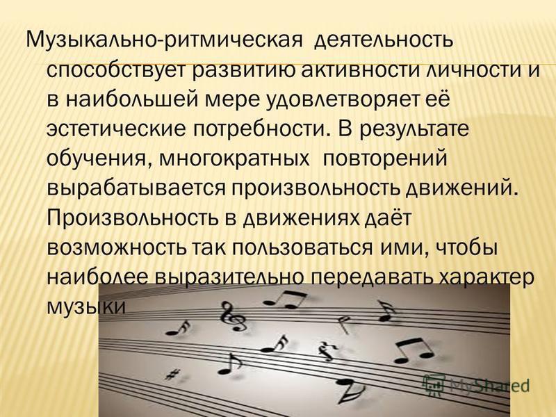Музыкально-ритмическая деятельность способствует развитию активности личности и в наибольшей мере удовлетворяет её эстетические потребности. В результате обучения, многократных повторений вырабатывается произвольность движений. Произвольность в движе