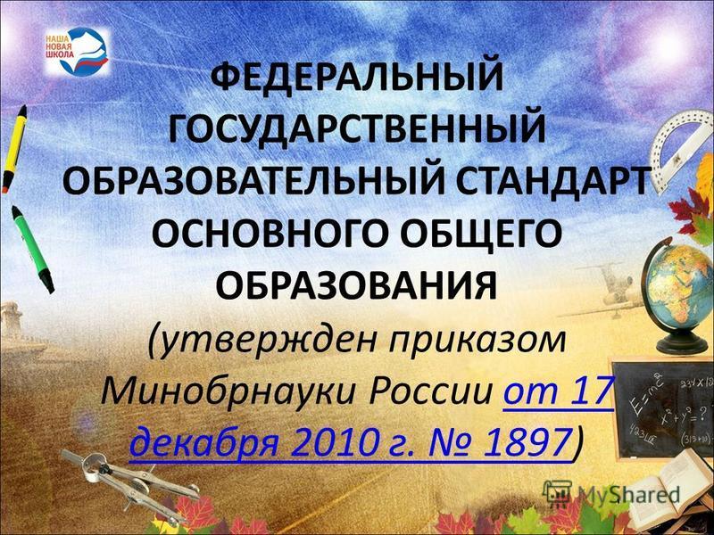 ФЕДЕРАЛЬНЫЙ ГОСУДАРСТВЕННЫЙ ОБРАЗОВАТЕЛЬНЫЙ СТАНДАРТ ОСНОВНОГО ОБЩЕГО ОБРАЗОВАНИЯ (утвержден приказом Минобрнауки России от 17 декабря 2010 г. 1897)от 17 декабря 2010 г. 1897