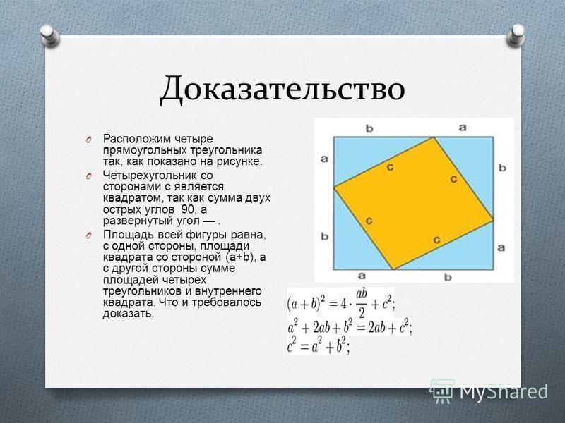 Доказательство O Расположим четыре прямоугольных треугольника так, как показано на рисунке. O Четырехугольник со сторонами c является квадратом, так как сумма двух острых углов 90, а развернутый угол. O Площадь всей фигуры равна, с одной стороны, пло