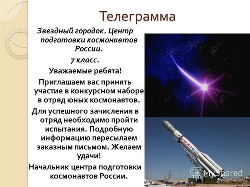 Телеграмма Звездный городок. Центр подготовки космонавтов России. 7 класс. Уважаемые ребята ! Приглашаем вас принять участие в конкурсном наборе в отряд юных космонавтов. Для успешного зачисления в отряд необходимо пройти испытания. Подробную информа