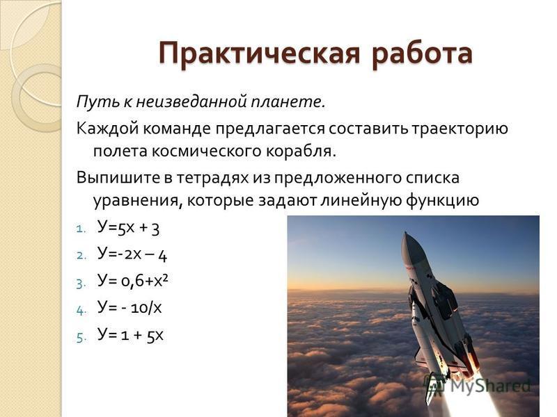 Практическая работа Путь к неизведанной планете. Каждой команде предлагается составить траекторию полета космического корабля. Выпишите в тетрадях из предложенного списка уравнения, которые задают линейную функцию 1. У =5 х + 3 2. У =-2 х – 4 3. У =