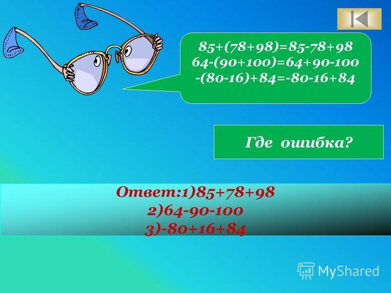 85+(78+98)=85-78+98 64-(90+100)=64+90-100 -(80-16)+84=-80-16+84 Где ошибка? Ответ:1)85+78+98 2)64-90-100 3)-80+16+84