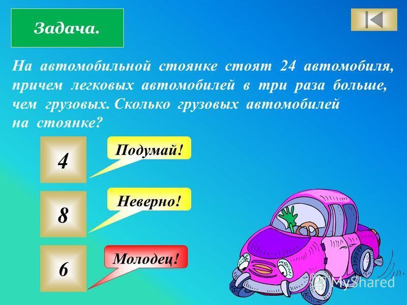 Задача. На автомобильной стоянке стоят 24 автомобиля, причем легковых автомобилей в три раза больше, чем грузовых. Сколько грузовых автомобилей на стоянке? 4 8 6 Подумай! Неверно! Молодец!