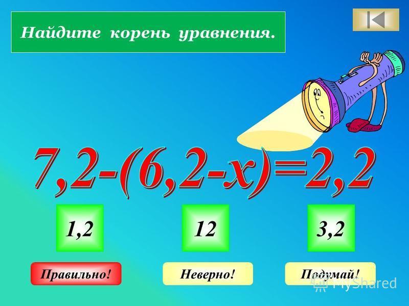 Найдите корень уравнения. 1,2123,2 Неверно!Подумай!Правильно!