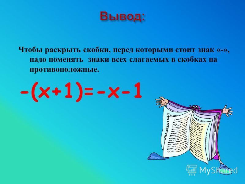 Чтобы раскрыть скобки, перед которыми стоит знак «-», надо поменять знаки всех слагаемых в скобках на противоположные. -(х+1)=-х-1