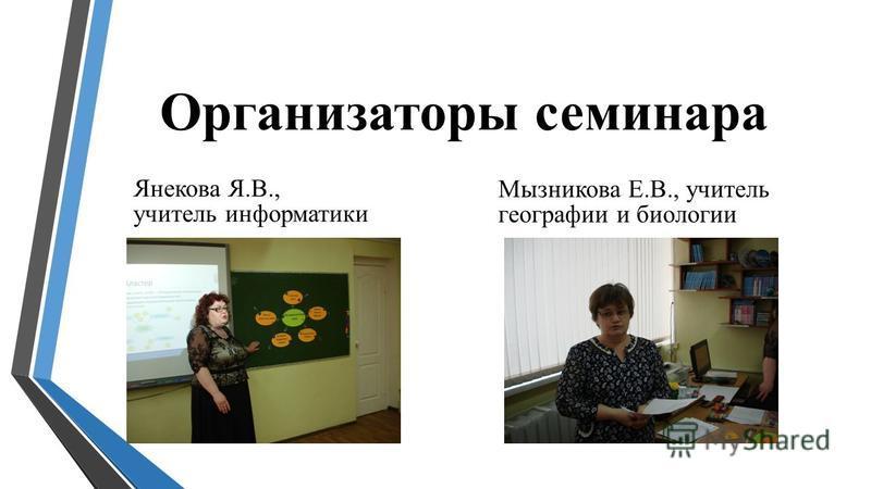 Организаторы семинара Янекова Я.В., учитель информатики Мызникова Е.В., учитель географии и биологии