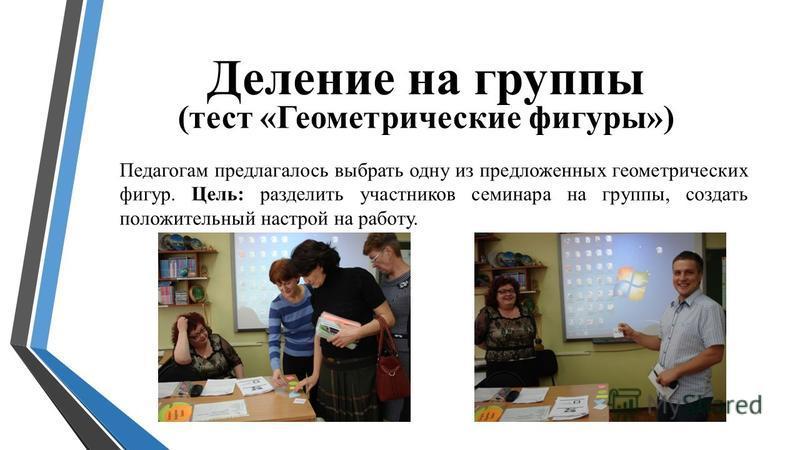 Деление на группы (тест «Геометрические фигуры») Педагогам предлагалось выбрать одну из предложенных геометрических фигур. Цель: разделить участников семинара на группы, создать положительный настрой на работу.