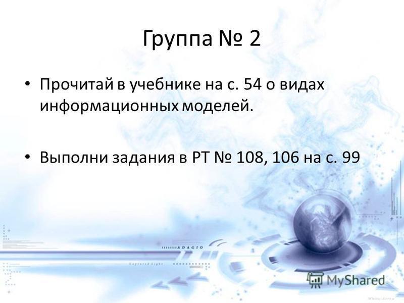 Группа 2 Прочитай в учебнике на с. 54 о видах информационных моделей. Выполни задания в РТ 108, 106 на с. 99