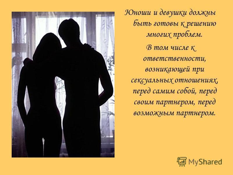 Юноши и девушки должны быть готовы к решению многих проблем. В том числе к ответственности, возникающей при сексуальных отношениях, перед самим собой, перед своим партнером, перед возможным партнером.