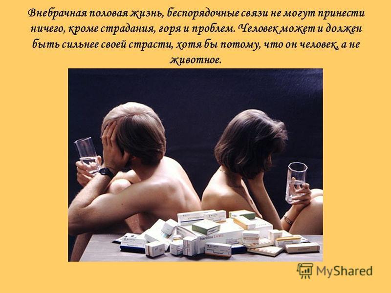 Внебрачная половая жизнь, беспорядочные связи не могут принести ничего, кроме страдания, горя и проблем. Человек может и должен быть сильнее своей страсти, хотя бы потому, что он человек, а не животное.