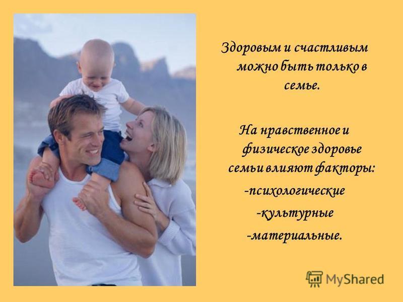 Здоровым и счастливым можно быть только в семье. На нравственное и физическое здоровье семьи влияют факторы: -психологические -культурные -материальные.