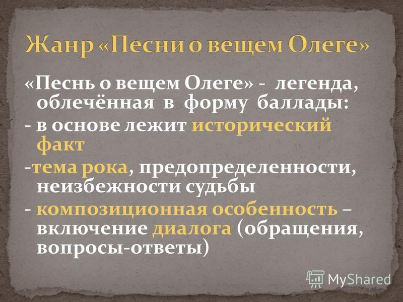 «Песнь о вещем Олеге» - легенда, облечённая в форму баллады: - в основе лежит исторический факт -тема рока, предопределенности, неизбежности судьбы - композиционная особенность – включение диалога (обращения, вопросы-ответы)