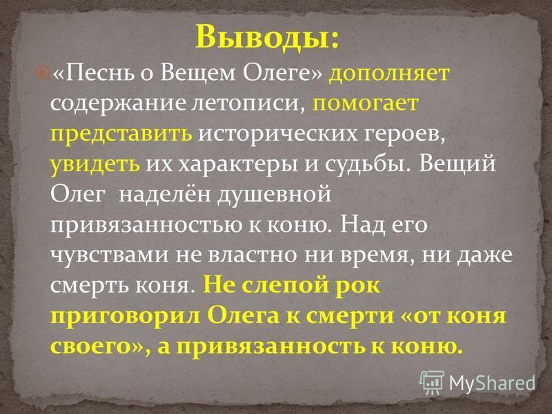 Выводы: «Песнь о Вещем Олеге» дополняет содержание летописи, помогает представить исторических героев, увидеть их характеры и судьбы. Вещий Олег наделён душевной привязанностью к коню. Над его чувствами не властно ни время, ни даже смерть коня. Не сл