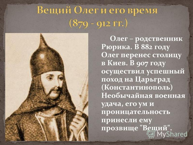 Олег – родственник Рюрика. В 882 году Олег перенес столицу в Киев. В 907 году осуществил успешный поход на Царьград (Константинополь) Необычайная военная удача, его ум и проницательность принесли ему прозвище Вещий.