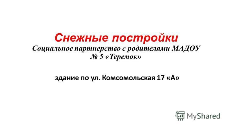 Снежные постройки Социальное партнерство с родителями МАДОУ 5 «Теремок» здание по ул. Комсомольская 17 «А»