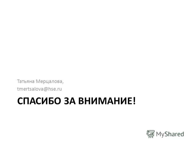 СПАСИБО ЗА ВНИМАНИЕ! Татьяна Мерцалова, tmertsalova@hse.ru