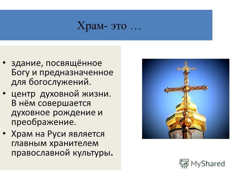 Храм- это … здание, посвящённое Богу и предназначенное для богослужений. центр духовной жизни. В нём совершается духовное рождение и преображение. Храм на Руси является главным хранителем православной культуры.