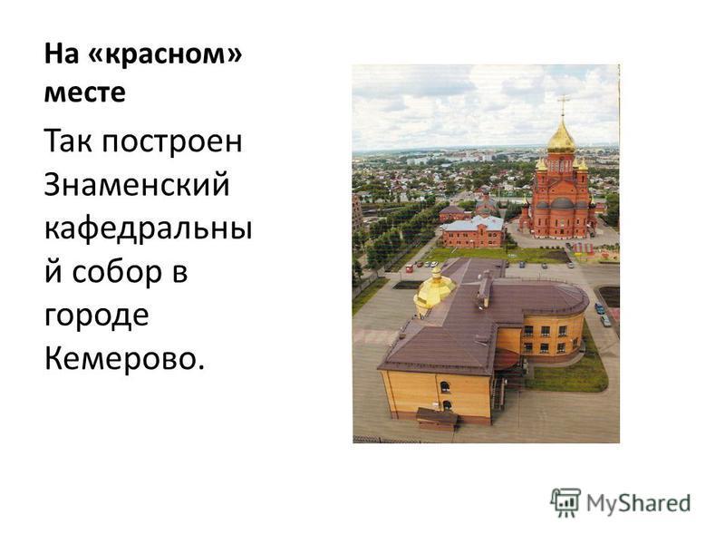 На «красном» месте Так построен Знаменский кафедральный собор в городе Кемерово.