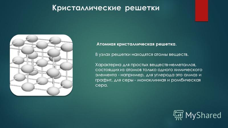 Кристаллические решетки Атомная кристаллическая решетка. В узлах решетки находятся атомы веществ. Характерна для простых веществ-неметаллов, состоящих из атомов только одного химического элемента - например, для углерода это алмаз и графит, для серы