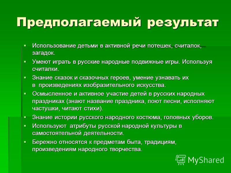 Предполагаемый результат Использование детьми в активной речи потешек, считалок, загадок. Использование детьми в активной речи потешек, считалок, загадок. Умеют играть в русские народные подвижные игры. Используя считалки. Умеют играть в русские наро
