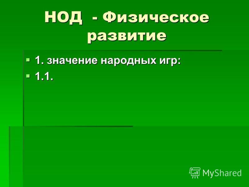 НОД - Физическое развитие 1. значение народных игр: 1. значение народных игр: 1.1. 1.1.