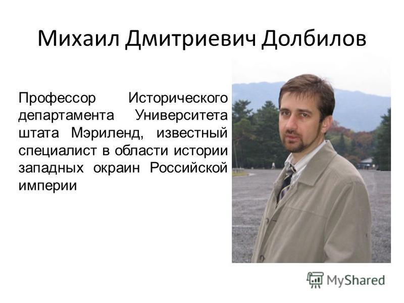 Михаил Дмитриевич Долбилов Профессор Исторического департамента Университета штата Мэриленд, известный специалист в области истории западных окраин Российской империи