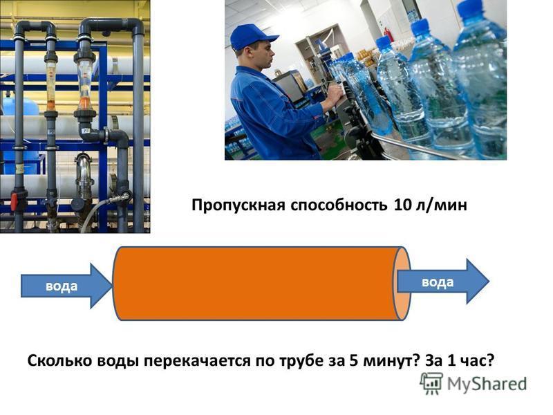 вода Пропускная способность 10 л/мин Сколько воды перекачается по трубе за 5 минут? За 1 час?