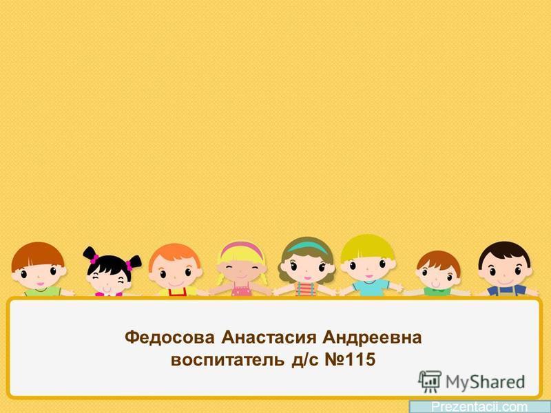 Федосова Анастасия Андреевна воспитатель д/с 115 Prezentacii.com
