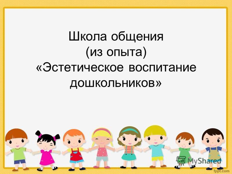 Школа общения (из опыта) «Эстетическое воспитание дошкольников»