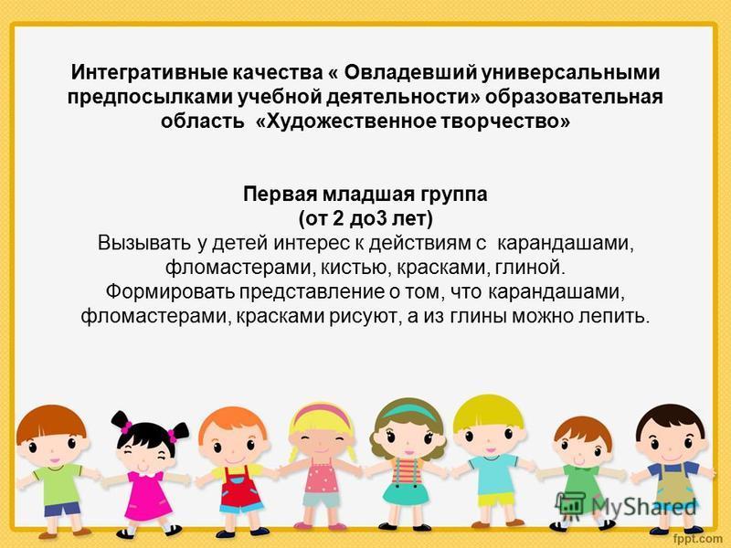 Интегративные качества « Овладевший универсальными предпосылками учебной деятельности» образовательная область «Художественное творчество» Первая младшая группа (от 2 до 3 лет) Вызывать у детей интерес к действиям с карандашами, фломастерами, кистью,