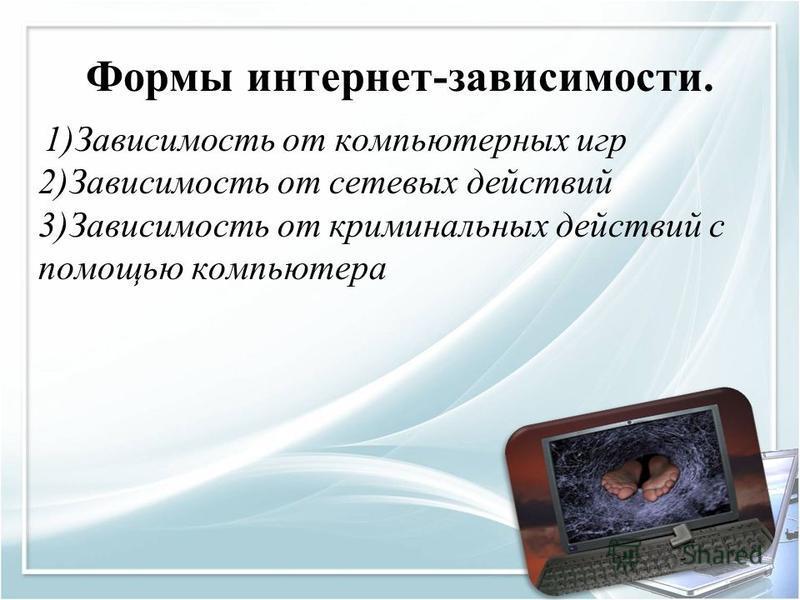Формы интернет-зовисимости. 1)Завистоимость от компьютерных игр 2)Завистоимость от сетевых действий 3)Завистоимость от криминальных действий с помощью компьютера