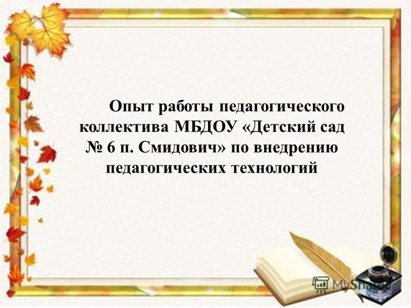 Опыт работы педагогического коллектива МБДОУ «Детский сад 6 п. Смидович» по внедрению педагогических технологий