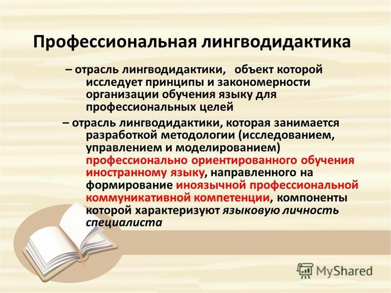 Профессиональная лингводидактика – отрасль лингводидактики, объект которой исследует принципы и закономерности организации обучения языку для профессиональных целей – отрасль лингводидактики, которая занимается разработкой методологии (исследованием,