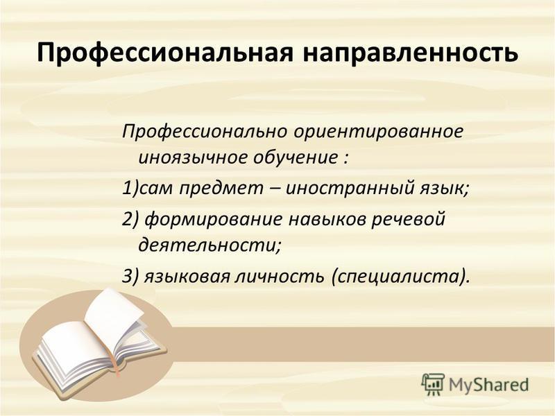 Профессиональная направленность Профессионально ориентированное иноязычное обучение : 1)сам предмет – иностранный язык; 2) формирование навыков речевой деятельности; 3) языковая личность (специалиста).