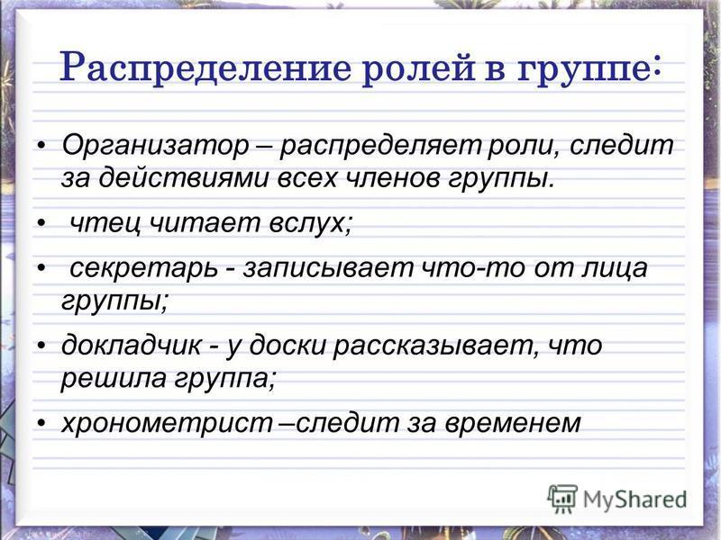 Распределение ролей в группе: Организатор – распределяет роли, следит за действиями всех членов группы. чтец читает вслух; секретарь - записывает что-то от лица группы; докладчик - у доски рассказывает, что решила группа; хронометрист –следит за врем
