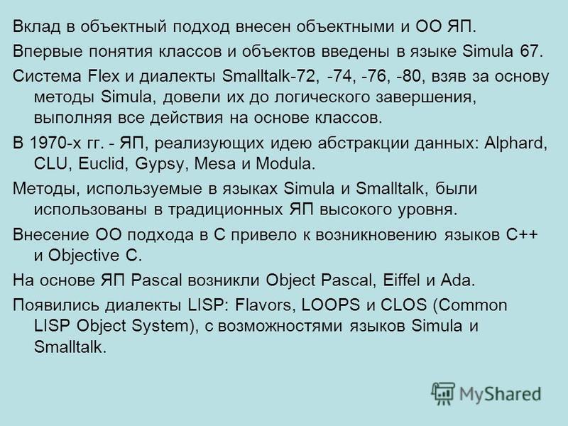 Вклад в объектный подход внесен объектными и ОО ЯП. Впервые понятия классов и объектов введены в языке Simula 67. Система Flex и диалекты Smalltalk-72, -74, -76, -80, взяв за основу методы Simula, довели их до логического завершения, выполняя все дей