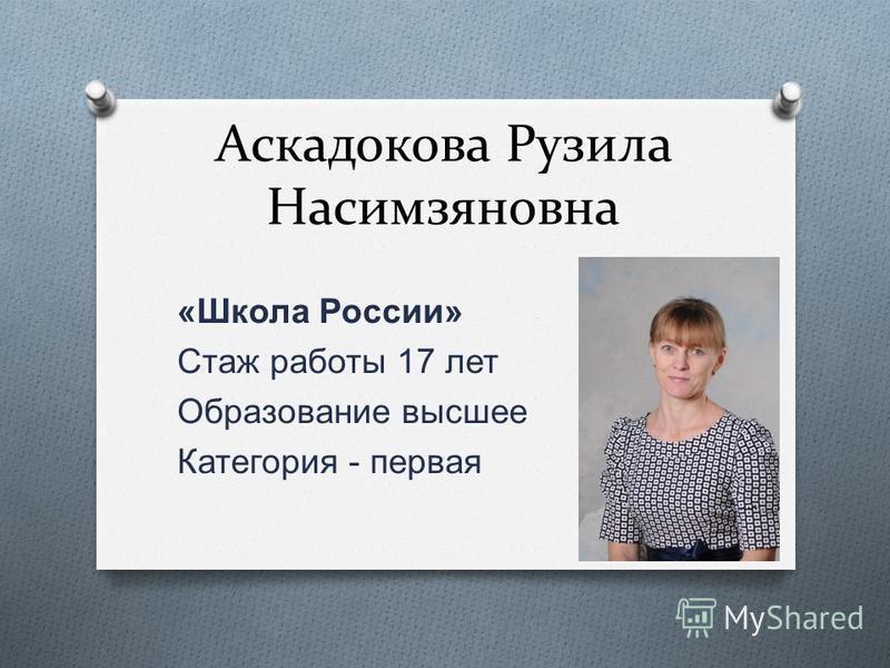 Аскадокова Рузила Насимзяновна « Школа России » Стаж работы 17 лет Образование высшее Категория - первая