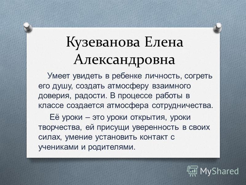 Кузеванова Елена Александровна Умеет увидеть в ребенке личность, согреть его душу, создать атмосферу взаимного доверия, радости. В процессе работы в классе создается атмосфера сотрудничества. Её уроки – это уроки открытия, уроки творчества, ей присущ