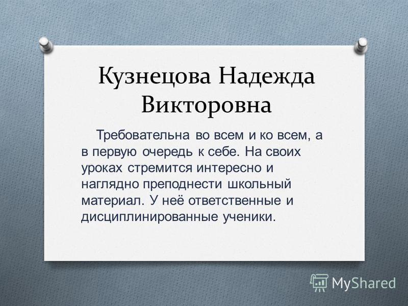 Кузнецова Надежда Викторовна Требовательна во всем и ко всем, а в первую очередь к себе. На своих уроках стремится интересно и наглядно преподнести школьный материал. У неё ответственные и дисциплинированные ученики.