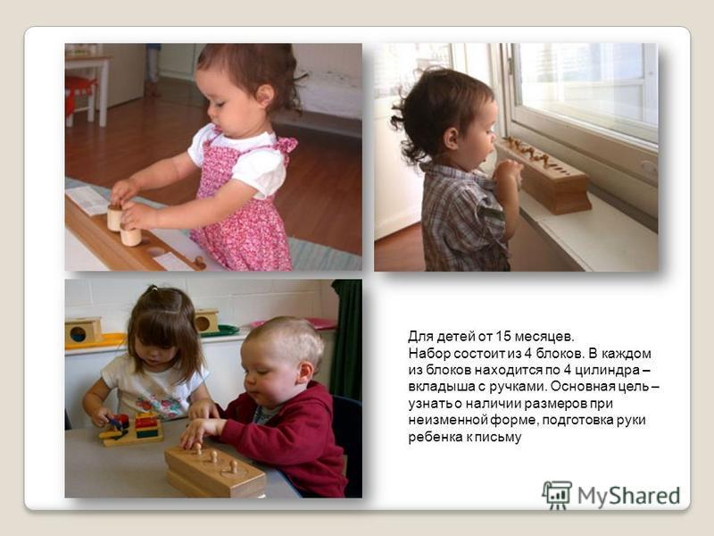 Блоки с цилиндрами - вкладышами Возраст от 2,5 до 3 лет Ребенок учится зрительно воспринимать величину предмета, находить пары: цилиндр – отверстие в блоке. Косвенно происходит развитие моторики, подготовка пальцев к письму, создается сенсорная база