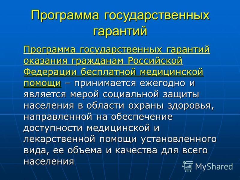 Программа государственных гарантий Программа государственных гарантий оказания гражданам Российской Федерации бесплатной медицинской помощи – принимается ежегодно и является мерой социальной защиты населения в области охраны здоровья, направленной на