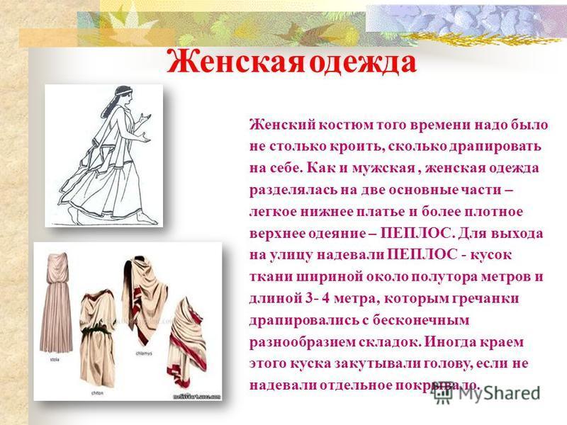 Женская одежда Женский костюм того времени надо было не столько кроить, сколько драпировать на себе. Как и мужская, женская одежда разделялась на две основные части – легкое нижнее платье и более плотное верхнее одеяние – ПЕПЛОС. Для выхода на улицу