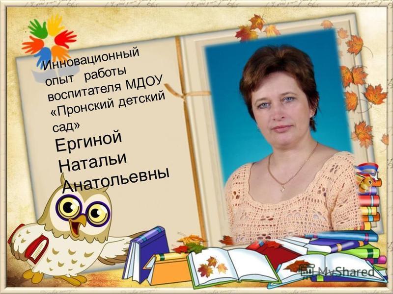 Инновационный опыт работы воспитателя МДОУ «Пронский детский сад» Ергиной Натальи Анатольевны