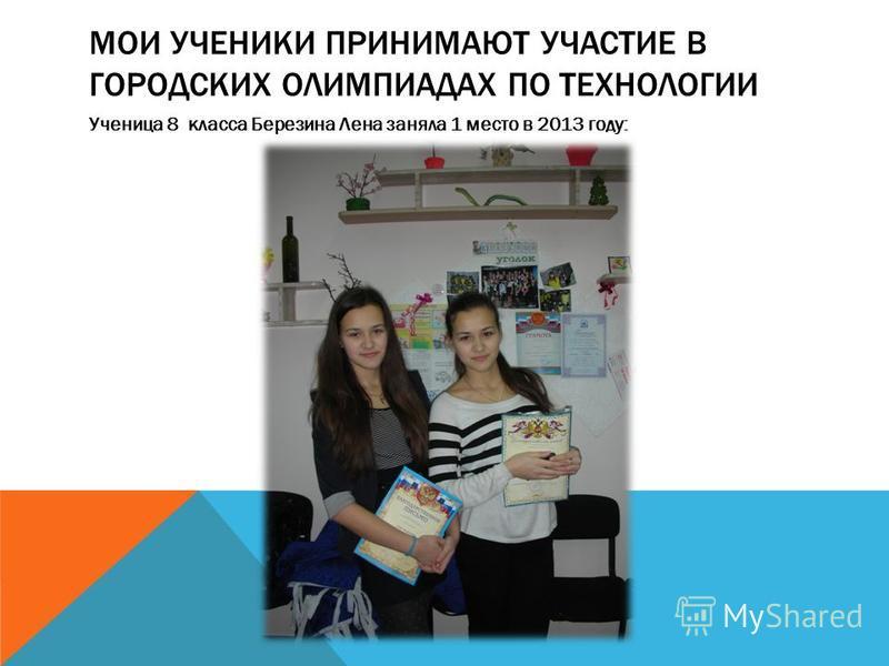 МОИ УЧЕНИКИ ПРИНИМАЮТ УЧАСТИЕ В ГОРОДСКИХ ОЛИМПИАДАХ ПО ТЕХНОЛОГИИ Ученица 8 класса Березина Лена заняла 1 место в 2013 году: