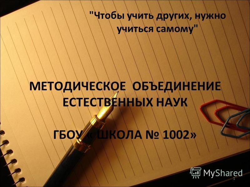 1 МЕТОДИЧЕСКОЕ ОБЪЕДИНЕНИЕ ЕСТЕСТВЕННЫХ НАУК ГБОУ « ШКОЛА 1002» Чтобы учить других, нужно учиться самому