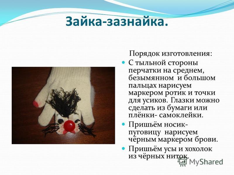 Зайка-зазнайка. Порядок изготовления: С тыльной стороны перчатки на среднем, безымянном и большом пальцах нарисуем маркером ротик и точки для усиков. Глазки можно сделать из бумаги или плёнки- самоклейки. Пришьём носик- пуговицу нарисуем чёрным марке